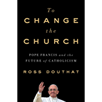 To Change the Church: Pope Francis and the Future of Catholicism (English Edition)