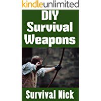 DIY Survival Weapons: A Step-By-Step Beginner's Guide On How To Build Improvised Weapons For Hunting and Defense