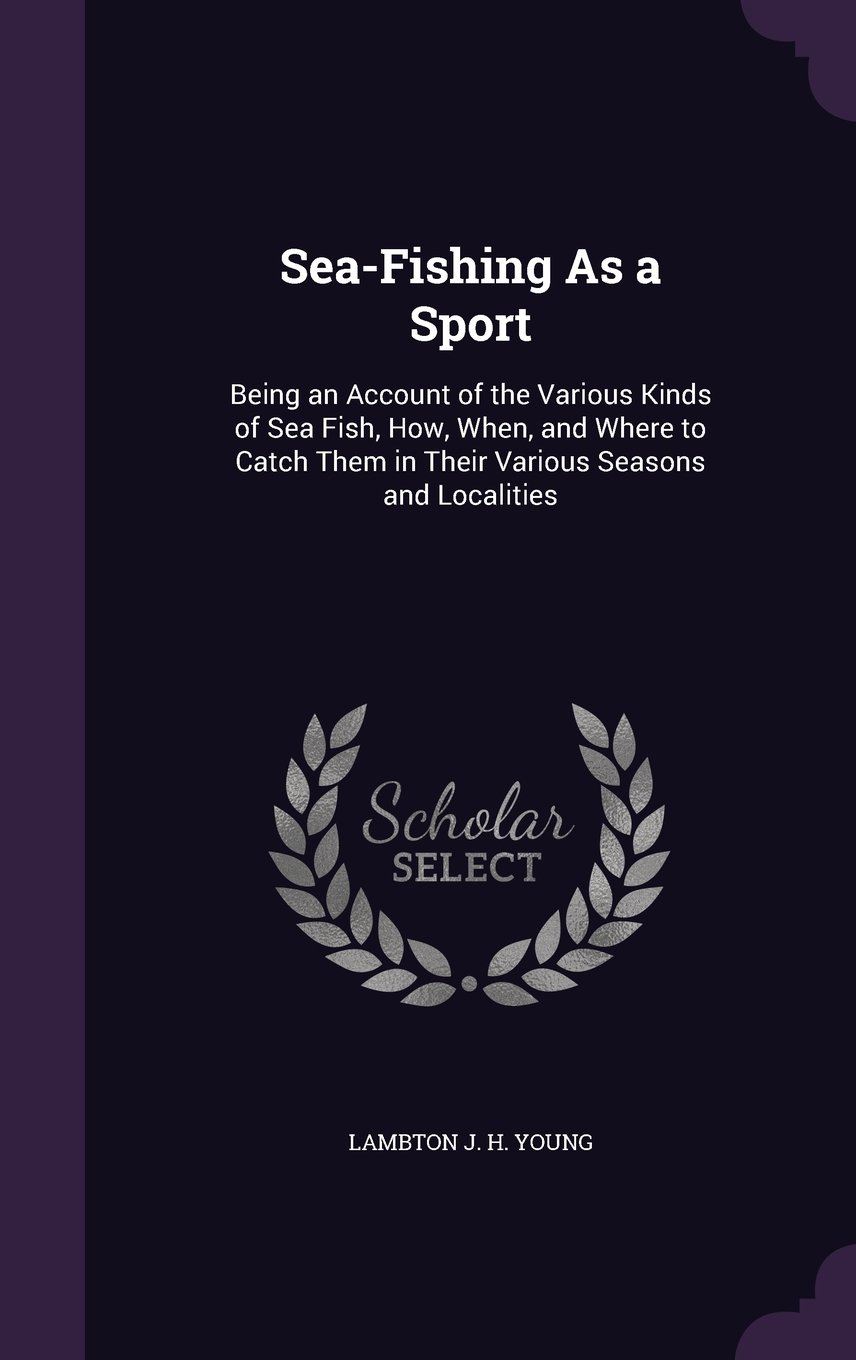 Read Online Sea-Fishing as a Sport: Being an Account of the Various Kinds of Sea Fish, How, When, and Where to Catch Them in Their Various Seasons and Localities pdf epub