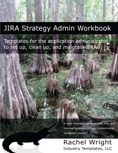 JIRA Strategy Admin Workbook: Templates for the application administrator to set up, clean up, and maintain JIRA -