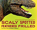 img - for Scaly Spotted Feathered Frilled: How do we know what dinosaurs really looked like? by Catherine Thimmesh (2013-10-01) book / textbook / text book