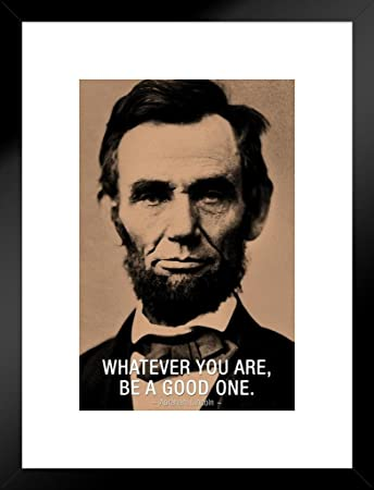 Poster Foundry Abraham Lincoln Whatever You Are Be A Good One Famous Motivational Inspirational Quote Matted Framed Wall Art Print 20x26 Inch