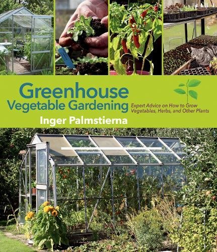 Greenhouse Vegetable Gardening: Expert Advice On How To Grow Vegetables,  Herbs, And Other Plants: Inger Palmstierna: 9781629147390: Amazon.com: Books