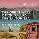 The Great Wall of China and the Salton Sea: Monuments, Missteps, and the Audacity of Ambition Audiobook by Russell Rathbun Narrated by Larry Herron