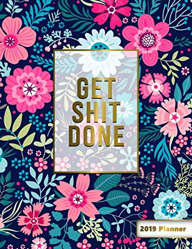 Get Shit Done 2019 Planner: 2019 Organizer has Weekly Views with To-Do Lists, Funny Holidays & Inspirational Quotes. Weekly Planner 2019 with Vision ... Yearly Calendar and Notes. (Floral Planners)
