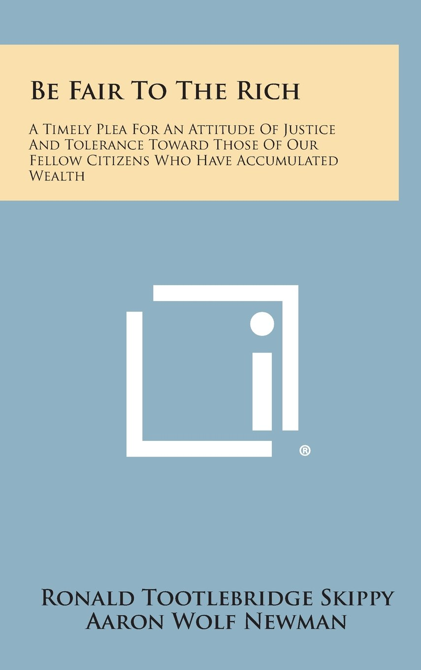 Read Online Be Fair to the Rich: A Timely Plea for an Attitude of Justice and Tolerance Toward Those of Our Fellow Citizens Who Have Accumulated Wealth PDF