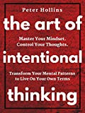 The Art of Intentional Thinking: Master Your Mindset. Control Your Thoughts. Transform Your Mental Patterns to Live On Your Own Terms.