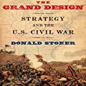 The Grand Design: Strategy and the U.S. Civil War Audiobook by Donald Stoker Narrated by Thomas Dunn
