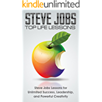 STEVE JOBS: Steve Jobs: Top Life Lessons: Unlimited Success, Leadership, and Powerful Creativity: Steve Jobs Biography: Steve Jobs (Business, Biographies ... Rich and Famous, Computers and Technology)
