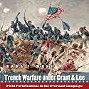 Trench Warfare Under Grant & Lee: Field Fortifications in the Overland Campaign Audiobook by Earl Hess Narrated by Fleet Cooper