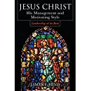 Jesus Christ:  His Management and Motivating Style : Leadership at its Best