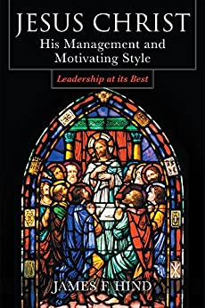 Jesus Christ:  His Management and Motivating Style : Leadership at its Best by [Hind, James F.]