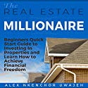 The Real Estate Millionaire: Beginners' Quick Start Guide to Investing in Properties and Learn How to Achieve Financial Freedom Audiobook by Alex Nkenchor Uwajeh Narrated by Annette Martin