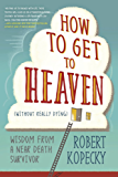 How to Get to Heaven (Without Really Dying): Wisdom from a Near Death Survivor