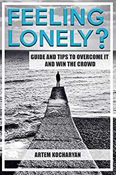FEELING LONELY? GUIDE AND TIPS TO OVERCOME IT AND WIN THE CROWD by [Kocharyan, Artem]