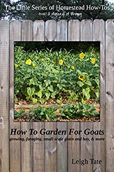 How To Garden For Goats: gardening, foraging, small-scale grain and hay, & more (The Little Series of Homestead How-Tos from 5 Acres & A Dream Book 6) (English Edition) por [Tate, Leigh]