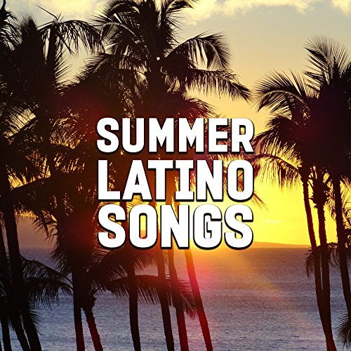 summer latino songs best party time latino dance summer fun