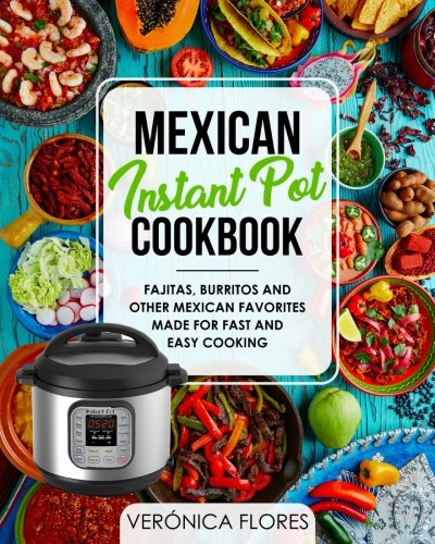 Mexican Instant Pot Cookbook: Fajitas, Burritos and Other Mexican Favorites Made for Fast and Easy Cooking
