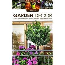 Garden Decor: A Guide to Objects of Garden Beautification (Garden Design, Garden Furnishings, Garden Decoration Guide, Garden Decor for Beginners Book 1)