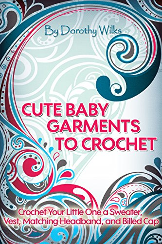 Crocheting: Cute Baby Garments to Crochet. Crochet Your Little One a Sweater, Vest, Matching Headband, and Billed Cap by [Wilks, Dorothy]
