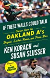 If These Walls Could Talk: Oakland A's: Stories from the Oakland A's Dugout, Locker Room, and Press Box