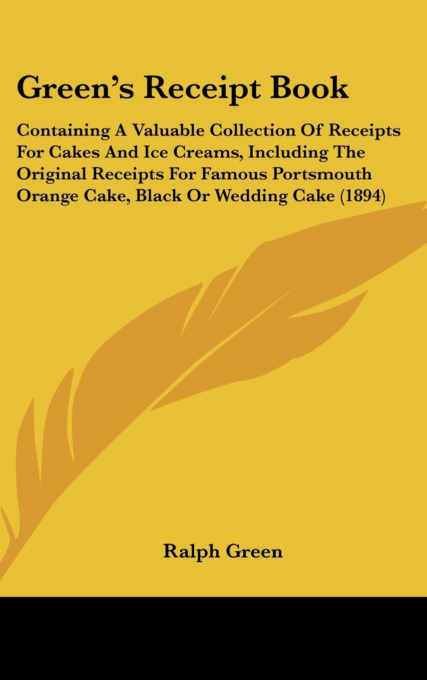 Download Green's Receipt Book: Containing A Valuable Collection Of Receipts For Cakes And Ice Creams, Including The Original Receipts For Famous Portsmouth Orange Cake, Black Or Wedding Cake (1894) PDF