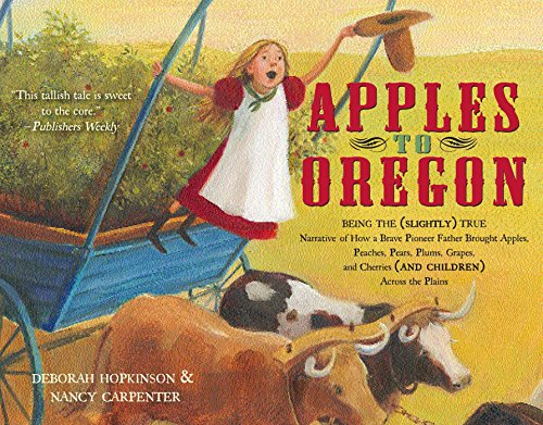- Apples to Oregon: Being the (Slightly) True Narrative of How a Brave Pioneer Father Brought Apples, Peaches, Pears, Plums, Grapes, and Cherries (and Children) Across the Plains