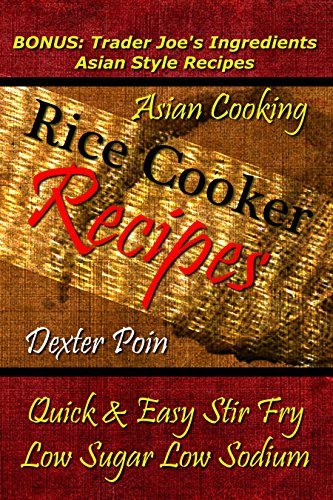 Rice Cooker Recipes - Asian Cooking - Quick & Easy Stir Fry - Low Sugar - Low Sodium - (BONUS: Trader Joe's Ingredients Asian Style Recipes) by Dexter Poin
