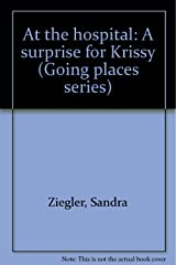 At the hospital: A surprise for Krissy (Going places series)