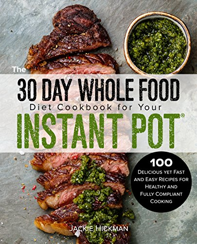 The 30 Day Whole Food Diet Cookbook for Your Instant Pot: 100 Delicious yet Fast and Easy Recipes for Healthy and Fully Compliant Cooking by Jackie Hickman