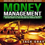 Money Management: Discover How to Get Out of Debt, Create a Budget, Save Money, and Make Money All While Building Real Financial Wealth