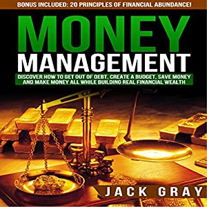 Money Management: Discover How to Get Out of Debt, Create a Budget, Save Money, and Make Money All While Building Real Financial Wealth Hörbuch
