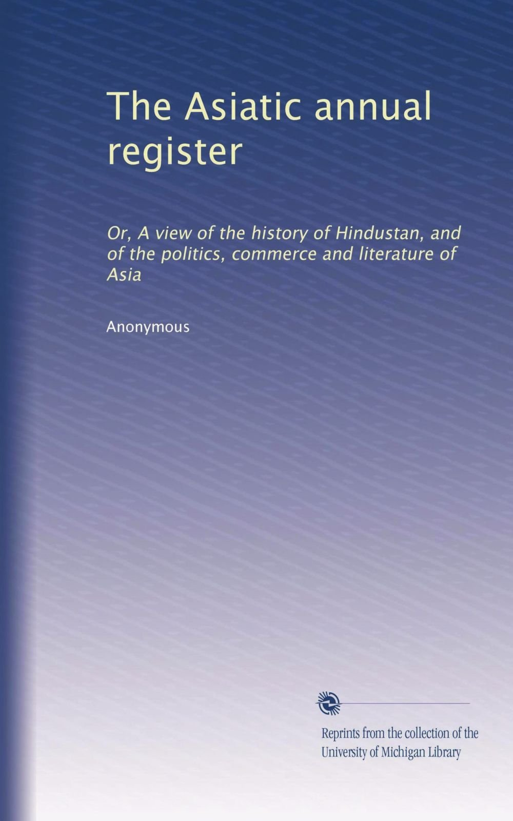 Download The Asiatic annual register: Or, A view of the history of Hindustan, and of the politics, commerce and literature of Asia (Volume 2) pdf epub