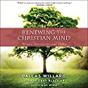 Renewing the Christian Mind: Essays, Interviews, and Talks Audiobook by Gary Black Jr., Dallas Willard Narrated by Alan Winter