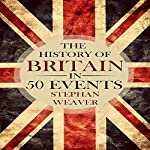 The History of Britain in 50 Events: Timeline History in 50 Events, Book 1 | Stephan Weaver