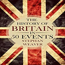 The History of Britain in 50 Events: Timeline History in 50 Events, Book 1 Audiobook by Stephan Weaver Narrated by Phillip J Mather