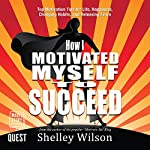 How I Motivated Myself to Succeed: Top Motivation Tips for Life, Happiness, Changing Habits, and Releasing Fears | Shelley Wilson