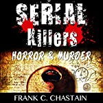 Serial Killers: Horror, & Murder: Scary Stories & True Stories of the Most Terrifying Serial Killers the World Has Ever Seen! | Frank C. Chastain