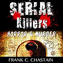 Serial Killers: Horror, & Murder: Scary Stories & True Stories of the Most Terrifying Serial Killers the World Has Ever Seen! Audiobook by Frank C. Chastain Narrated by Jeffrey A. Hering