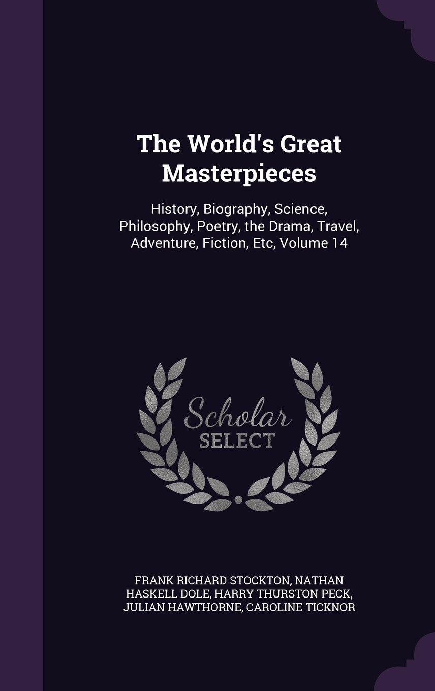 Download The World's Great Masterpieces: History, Biography, Science, Philosophy, Poetry, the Drama, Travel, Adventure, Fiction, Etc, Volume 14 pdf