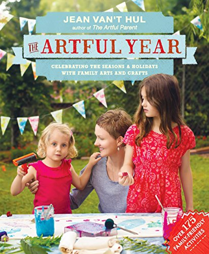 The Artful Year: Celebrating the Seasons and Holidays with Crafts and Recipes-Over 175 Family- Friendly Activities by Jean Van't Hul