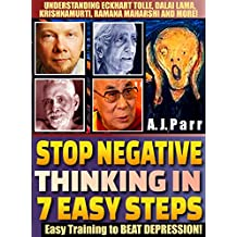 Stop Negative Thinking in 7 Easy Steps (Understanding Eckhart Tolle, Dalai Lama, Krishnamurti, Ramana Maharshi and more!): Easy Training to Beat Depression & Pessimism! (The Secret of Now Book 6)