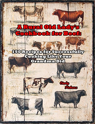 A Rural Old Lady's Cookbook for Beef: 150 Recipes for Successfully Cooking Like Your Grandma Did by Cindy Piekarz