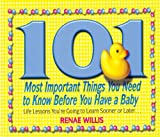 img - for 101 Most Important Things You Need to Know Before You Have a Baby: Life Lessons You're Going to Learn Sooner or Later... book / textbook / text book