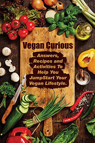 Download PDF Vegan Curious - Answers, Recpies and Activities  To Help you Jumpstart Your Vegan Lifestyle