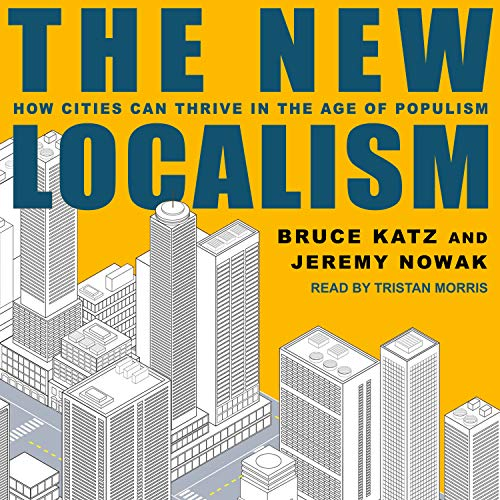 The New Localism: How Cities Can Thrive in the Age of Populism by Tantor Audio
