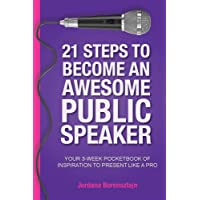 21 Steps To Become An Awesome Public Speaker: Your 3-Week Pocketbook of Inspiration to Present Like a Pro