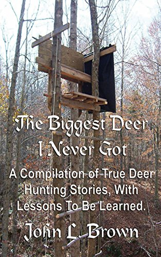 The Biggest Deer I Never Got: A Compilation of True Deer Hunting Stories, With Lessons To Be Learned. by [Brown, John L.]