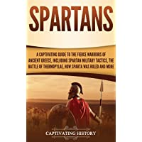 Spartans: A Captivating Guide to the Fierce Warriors of Ancient Greece, Including Spartan Military Tactics, the Battle…