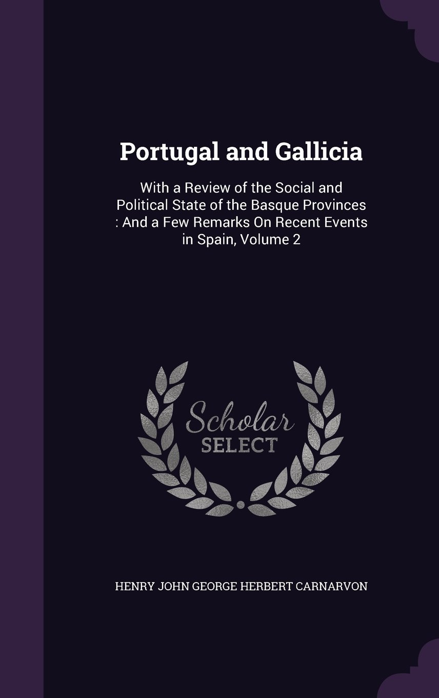 Download Portugal and Gallicia: With a Review of the Social and Political State of the Basque Provinces: And a Few Remarks on Recent Events in Spain, Volume 2 pdf